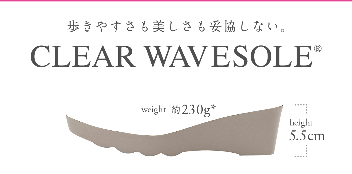CLEAR WAVESOLE® - 歩きやすさも美しさも妥協しない。
